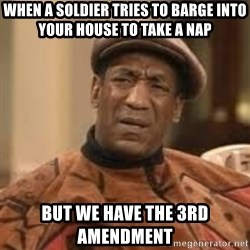 Confused Bill Cosby  - When a soldier tries to barge into your house to take a nap But we have the 3rd Amendment