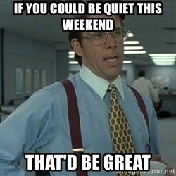 Office Space Boss - if you could be quiet this weekend that'd be great