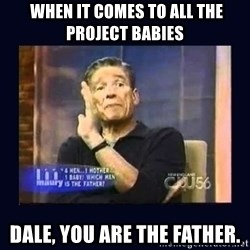 Maury Povich Father -  When it comes to all the Project Babies Dale, you are the father.