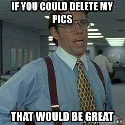 Office Space Boss - If you could delete my pics That would be great