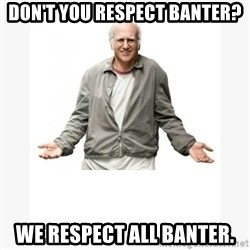 Larry David - DON'T YOU RESPECT BANTER? WE RESPECT ALL BANTER.