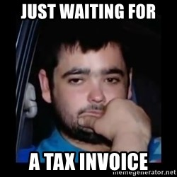 just waiting for a mate - Just Waiting for  a Tax Invoice