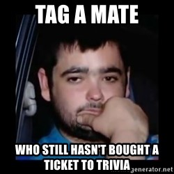 just waiting for a mate - tag a mate who still hasn't bought a ticket to trivia