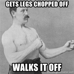 overly manly man - Gets legs chopped off Walks it off