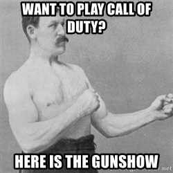 overly manly man - Want to play Call of duty? Here is the gunshow