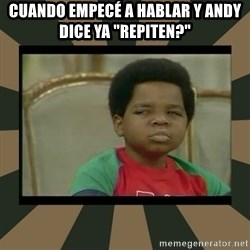 "What you talkin' bout Willis  - Cuando empecé a hablar y andy dice ya ""repiten?"""