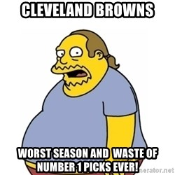 Comic Book Guy Worst Ever - Cleveland Browns Worst season and  waste of number 1 picks ever!