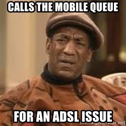 Confused Bill Cosby  - Calls the mobile queue for an ADSL issue