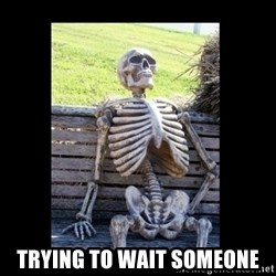 Still Waiting -  Trying to wait someone