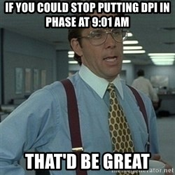 Office Space Boss - if you could stop putting DPI IN PHASE AT 9:01 AM THAT'D BE GREAT