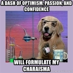 Dog Scientist - a dash of optimism, passion, and confidence  will formulate my charaisma