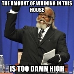 the rent is too damn highh - The amount of whining in this house Is too damn high
