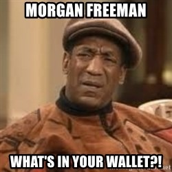 Confused Bill Cosby  - morgan freeman what's in your wallet?!