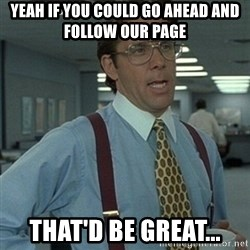 Office Space Boss - yeah if you could go ahead and follow our page that'd be great...
