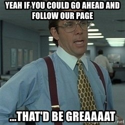 Office Space Boss - yeah if you could go ahead and FOllow our page ...that'd be greaaaat