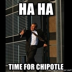 HAHA TIME FOR GUY - ha ha time for chipotle