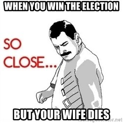 So Close... meme - When you win the election But your wife dies