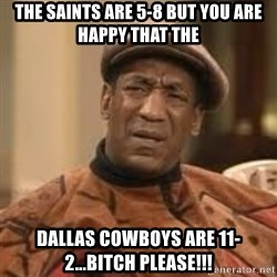 Confused Bill Cosby  - The Saints are 5-8 but you are happy that the  Dallas Cowboys are 11-2...Bitch please!!!