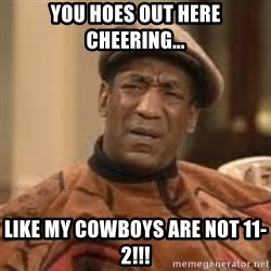 Confused Bill Cosby  - YOU HOES OUT HERE CHEERING... like my cowboys are not 11-2!!!