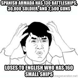 wtf jackie chan lol - spanish armada has 130 battleships, 30,000 soldier, and 2,500 guns loses to english who has 160 small ships