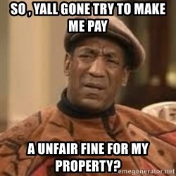Confused Bill Cosby  - so , yall gone try to make me pay  a unfair fine for my property?
