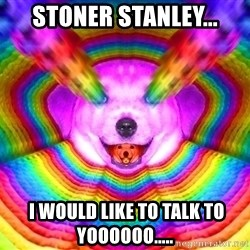 Final Advice Dog - stoner stanley...  i would like to talk to yoooooo.....