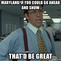 Office Space Boss - Maryland, if you could go ahead and snow That'd be great