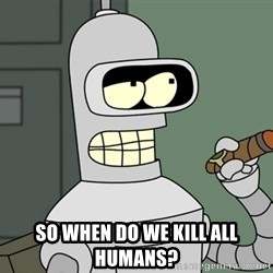 Bender -  So when do we kill all humans?