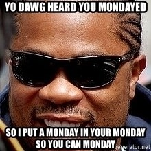 Xzibit - yo dawg heard you mondayed so i put a monday in your monday so you can monday