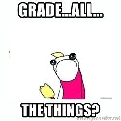 sad do all the things - Grade...all... the things?