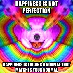 Final Advice Dog - Happiness is not perfection Happiness is finding a normal that matches your normal