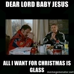 Dear lord baby jesus - DEAR LORD BABY JESUS ALL I WANT FOR CHRISTMAS IS GLASS