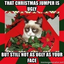 GRUMPY CAT ON CHRISTMAS - THAT CHRISTMAS JUMPER IS UGLY BUT STILL NOT AS UGLY AS YOUR FACE