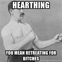 overly manly man - HEARTHING YOU MEAN RETREATING FOR BITCHES