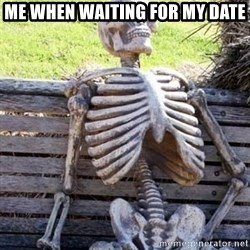 Waiting skeleton meme - Me when waiting for my date
