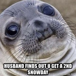 Awkward Moment Seal -  Husband finds out u get a 2nd snowday