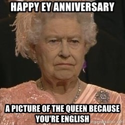 Queen Elizabeth Meme - Happy Ey Anniversary A picture of the queen because you're english