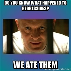 Hannibal lecter - DO you know what happened to regressives? we ate them