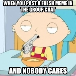 Suicide Stewie - when you post a fresh meme in the group chat and nobody cares