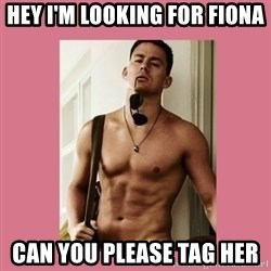 Hey Girl Channing Tatum - Hey I'm looking for Fiona Can you please tag her