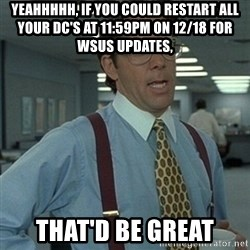 Office Space Boss - Yeahhhhh, if you could restart all your DC's at 11:59pm on 12/18 for WSUS updates, That'd be great