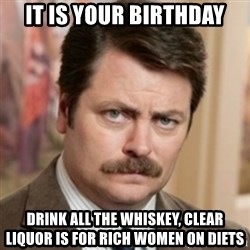 history ron swanson - IT IS YOUR BIRTHDAY DRINK ALL THE WHISKEY, CLEAR LIQUOR IS FOR RICH WOMEN ON DIETS