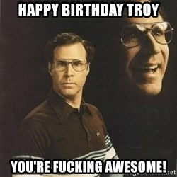 will ferrell - Happy birthday Troy You're fucking awesome!