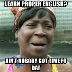 aint nobody got time fo dat - Learn proper english? ain't nobody got time fo dat