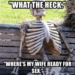 """Waiting skeleton meme - """"What the heck."""" """"Where's my wife ready for sex."""""""