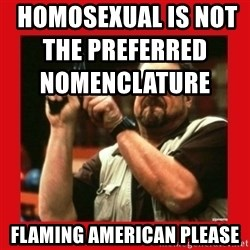Angry Walter With Gun -  homosexual is not the preferred nomenclature                                               Flaming american please