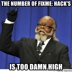 Too high - The number of FIXME: HACK's IS TOO DAMN HIGH