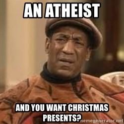Confused Bill Cosby  - An atheist and you want Christmas presents?