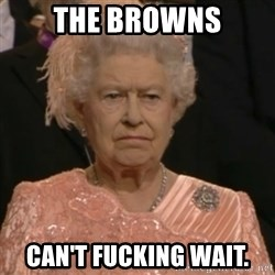 Queen Elizabeth Is Not Impressed  - The Browns Can't fucking wait.