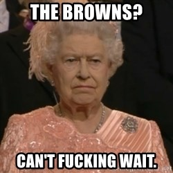Queen Elizabeth Is Not Impressed  - The Browns? Can't fucking wait.